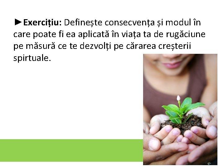 ►Exercițiu: Definește consecvența și modul în care poate fi ea aplicată în viața ta