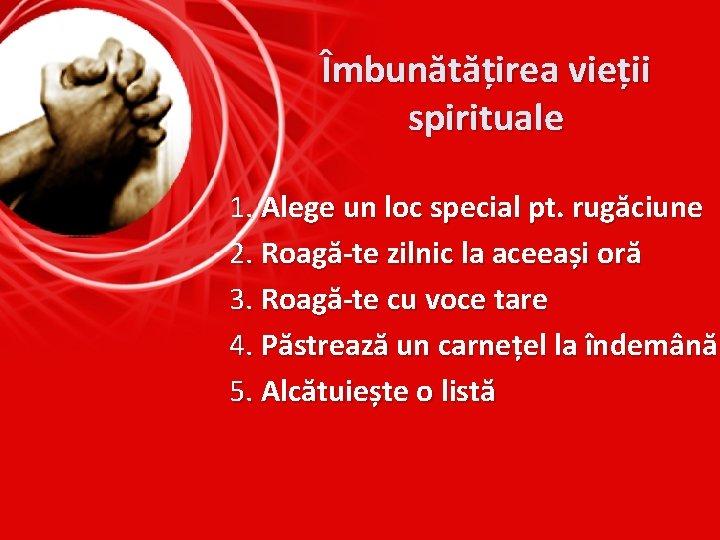 Îmbunătățirea vieții spirituale 1. Alege un loc special pt. rugăciune 2. Roagă-te zilnic la