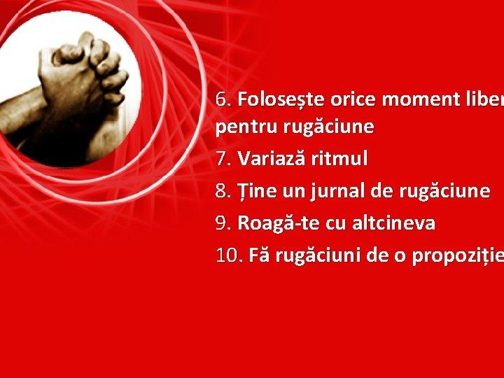 6. Folosește orice moment liber pentru rugăciune 7. Variază ritmul 8. Ține un jurnal