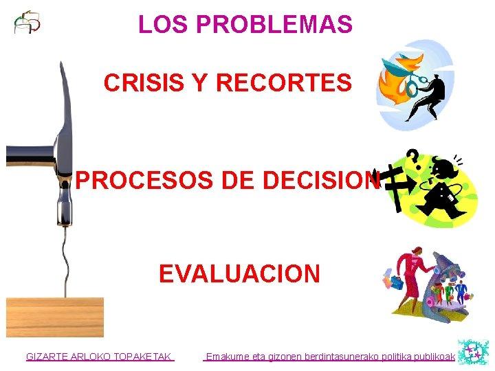 LOS PROBLEMAS CRISIS Y RECORTES PROCESOS DE DECISION EVALUACION GIZARTE ARLOKO TOPAKETAK Emakume eta