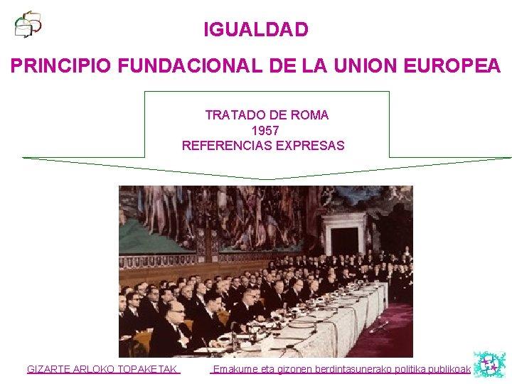 IGUALDAD PRINCIPIO FUNDACIONAL DE LA UNION EUROPEA TRATADO DE ROMA 1957 REFERENCIAS EXPRESAS GIZARTE