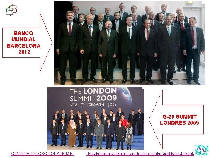 BANCO MUNDIAL BARCELONA 2012 G-20 SUMMIT LONDRES 2009 GIZARTE ARLOKO TOPAKETAK Emakume eta gizonen