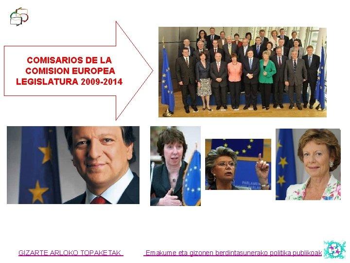 COMISARIOS DE LA COMISION EUROPEA LEGISLATURA 2009 -2014 GIZARTE ARLOKO TOPAKETAK Emakume eta gizonen