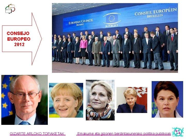 CONSEJO EUROPEO 2012 GIZARTE ARLOKO TOPAKETAK Emakume eta gizonen berdintasunerako politika publikoak