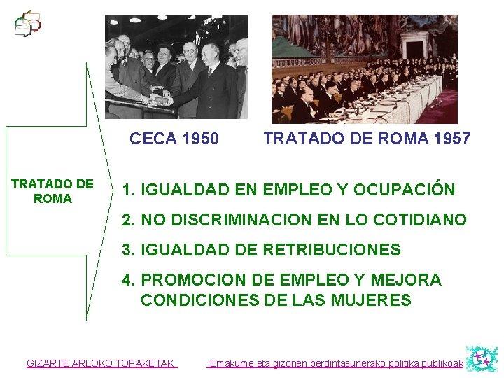 CECA 1950 TRATADO DE ROMA 1957 1. IGUALDAD EN EMPLEO Y OCUPACIÓN 2. NO