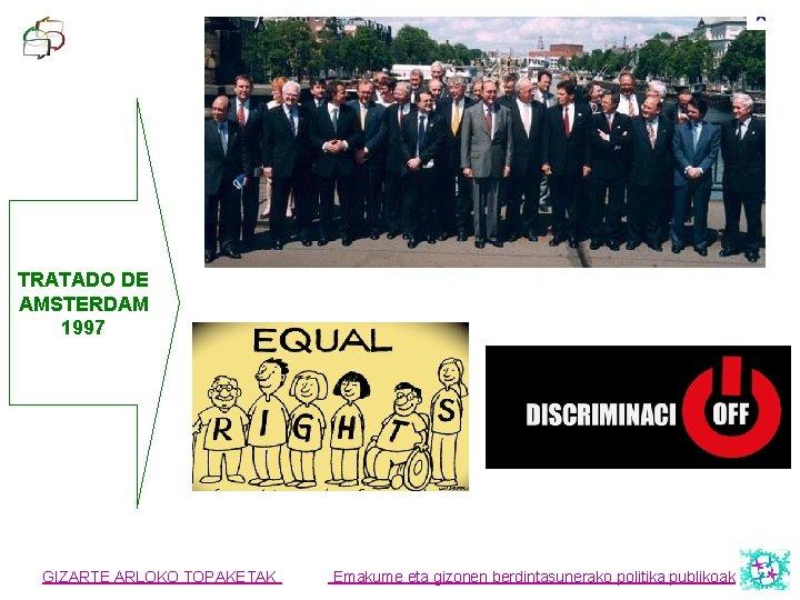 TRATADO DE AMSTERDAM 1997 GIZARTE ARLOKO TOPAKETAK Emakume eta gizonen berdintasunerako politika publikoak