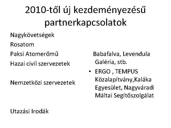 2010 -től új kezdeményezésű partnerkapcsolatok Nagykövetségek Rosatom Paksi Atomerőmű Hazai civil szervezetek Nemzetközi szervezetek