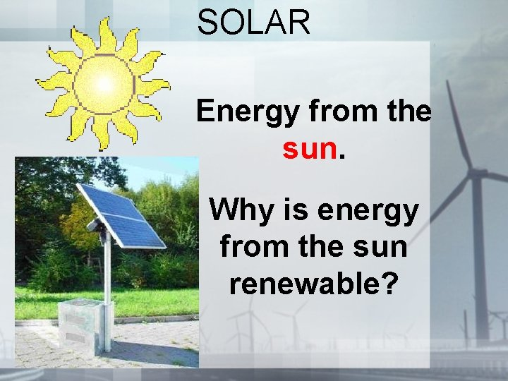 SOLAR Energy from the sun. Why is energy from the sun renewable?