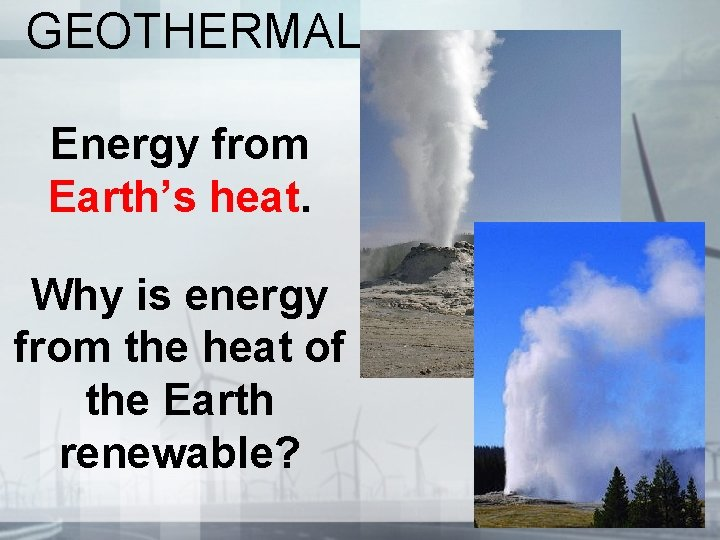 GEOTHERMAL Energy from Earth's heat. Why is energy from the heat of the Earth