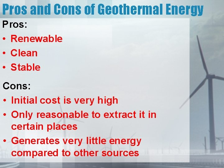 Pros and Cons of Geothermal Energy Pros: • Renewable • Clean • Stable Cons:
