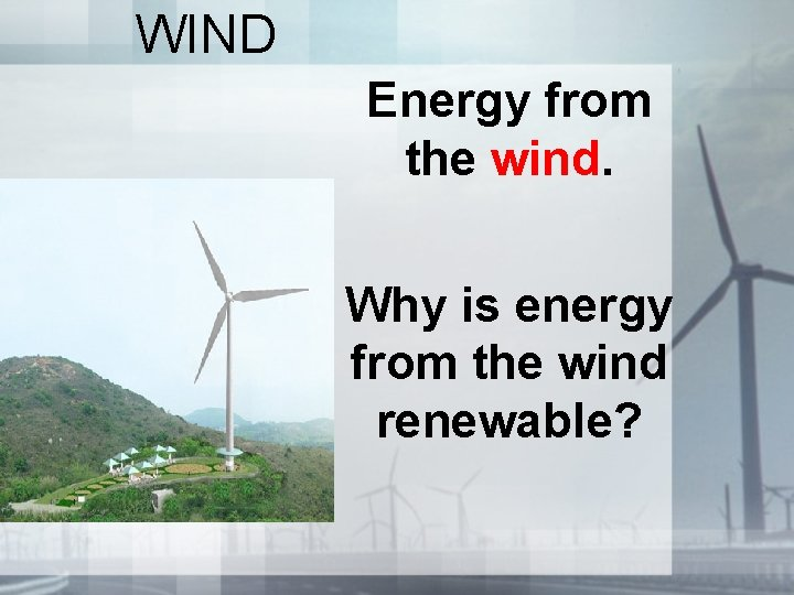 WIND Energy from the wind. Why is energy from the wind renewable?