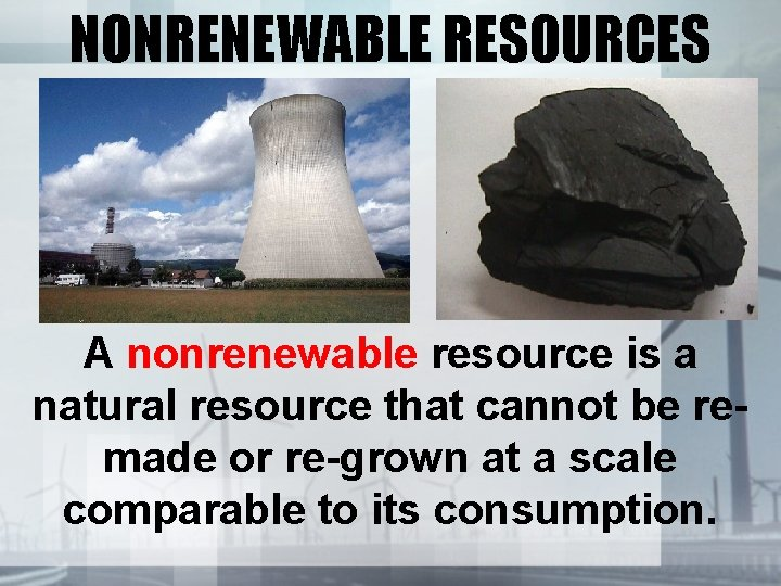 NONRENEWABLE RESOURCES A nonrenewable resource is a natural resource that cannot be remade or