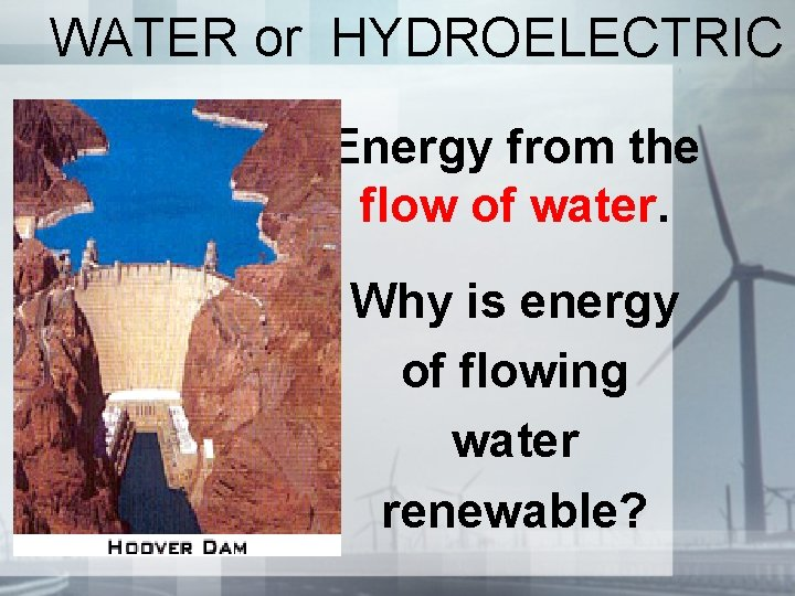 WATER or HYDROELECTRIC Energy from the flow of water. Why is energy of flowing