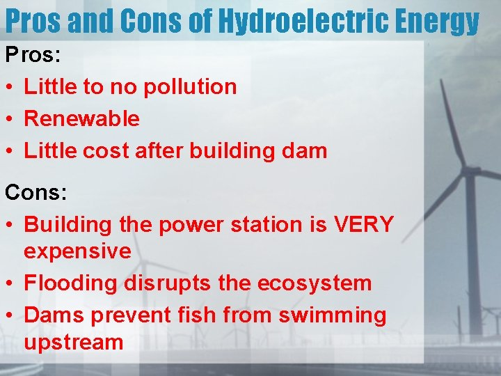 Pros and Cons of Hydroelectric Energy Pros: • Little to no pollution • Renewable