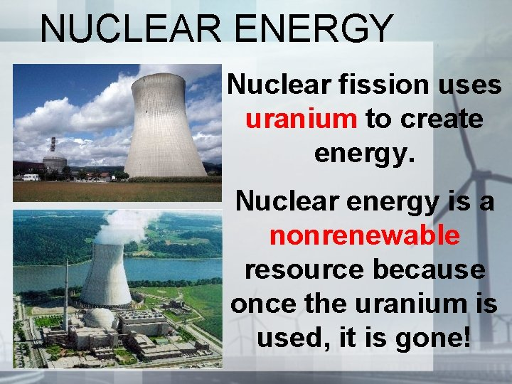 NUCLEAR ENERGY Nuclear fission uses uranium to create energy. Nuclear energy is a nonrenewable