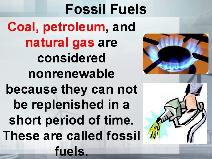 Fossil Fuels Coal, petroleum, and natural gas are considered nonrenewable because they can not