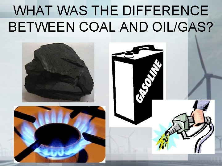 WHAT WAS THE DIFFERENCE BETWEEN COAL AND OIL/GAS?