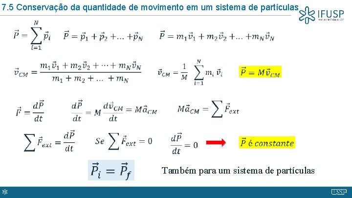 7. 5 Conservação da quantidade de movimento em um sistema de partículas Também para