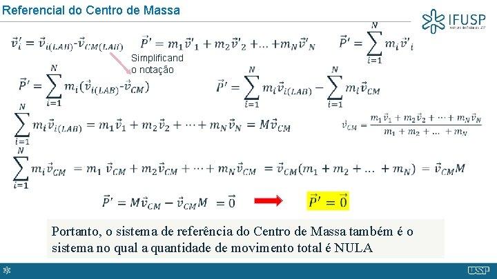 Referencial do Centro de Massa Simplificand o notação Portanto, o sistema de referência do