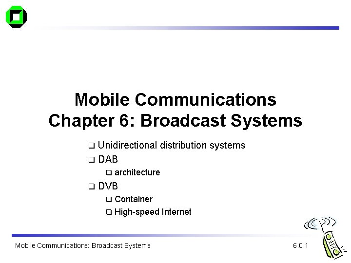 Mobile Communications Chapter 6: Broadcast Systems Unidirectional distribution systems q DAB q q q