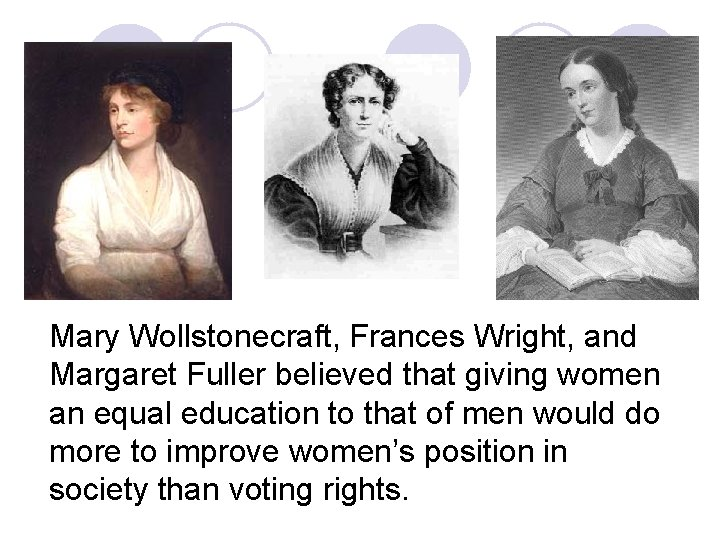 Mary Wollstonecraft, Frances Wright, and Margaret Fuller believed that giving women an equal education