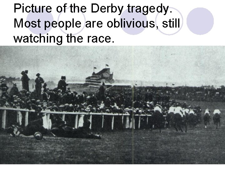 Picture of the Derby tragedy. Most people are oblivious, still watching the race.