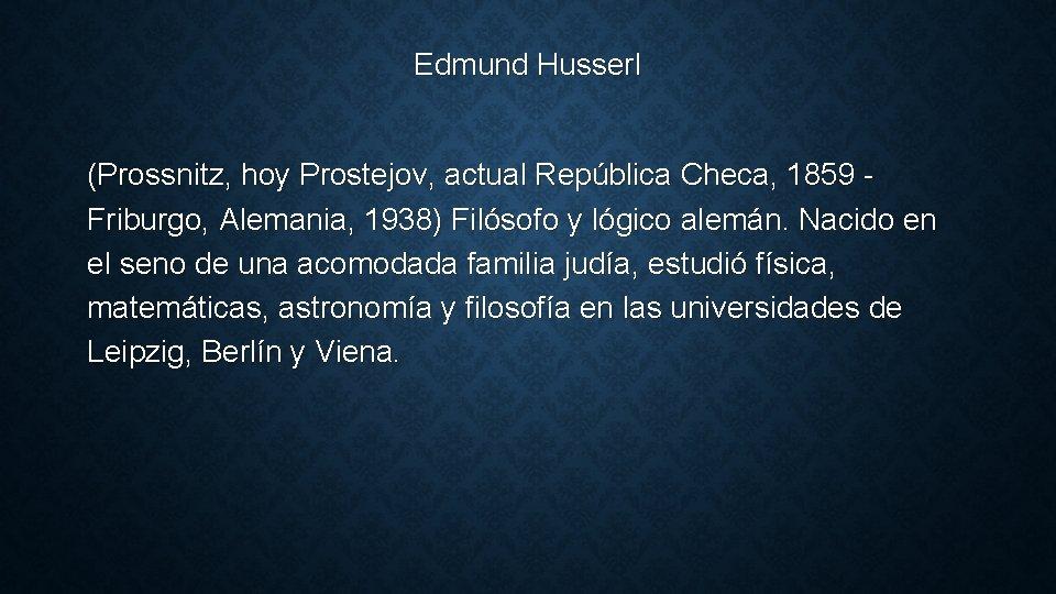 Edmund Husserl (Prossnitz, hoy Prostejov, actual República Checa, 1859 Friburgo, Alemania, 1938) Filósofo y