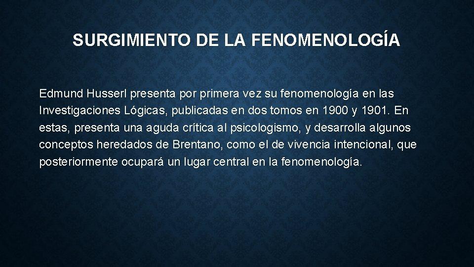 SURGIMIENTO DE LA FENOMENOLOGÍA Edmund Husserl presenta por primera vez su fenomenología en las