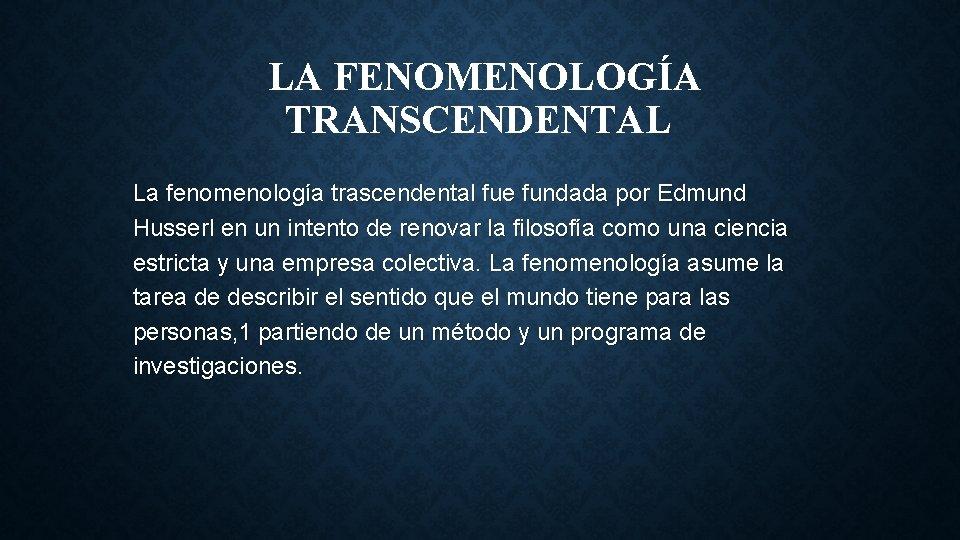 LA FENOMENOLOGÍA TRANSCENDENTAL La fenomenología trascendental fue fundada por Edmund Husserl en un intento