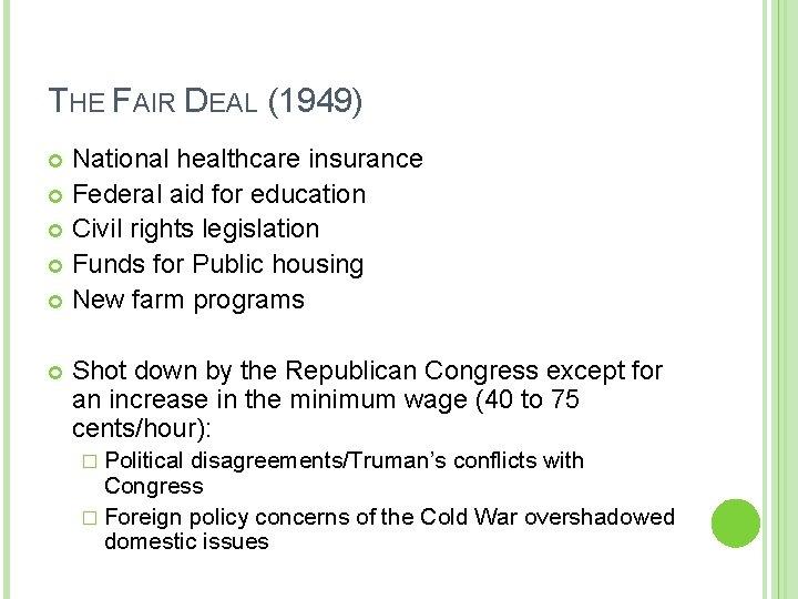 THE FAIR DEAL (1949) National healthcare insurance Federal aid for education Civil rights legislation