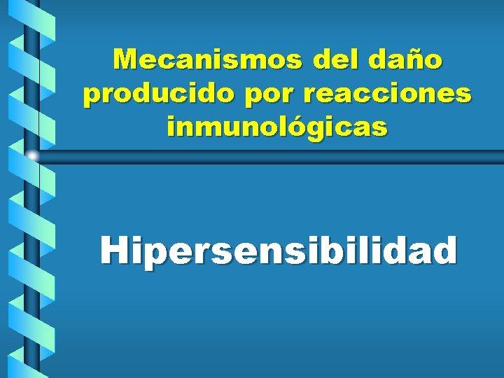 Mecanismos del daño producido por reacciones inmunológicas Hipersensibilidad