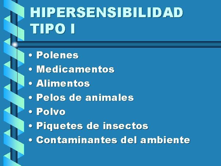 HIPERSENSIBILIDAD TIPO I • Polenes • Medicamentos • Alimentos • Pelos de animales •