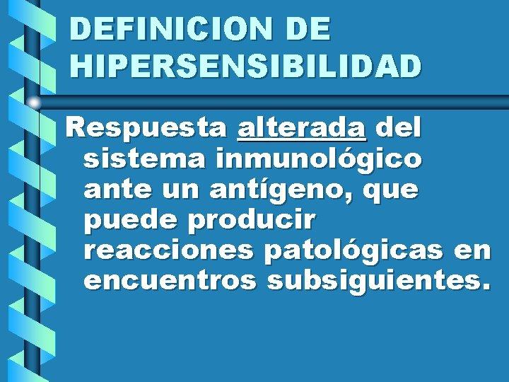 DEFINICION DE HIPERSENSIBILIDAD Respuesta alterada del sistema inmunológico ante un antígeno, que puede producir