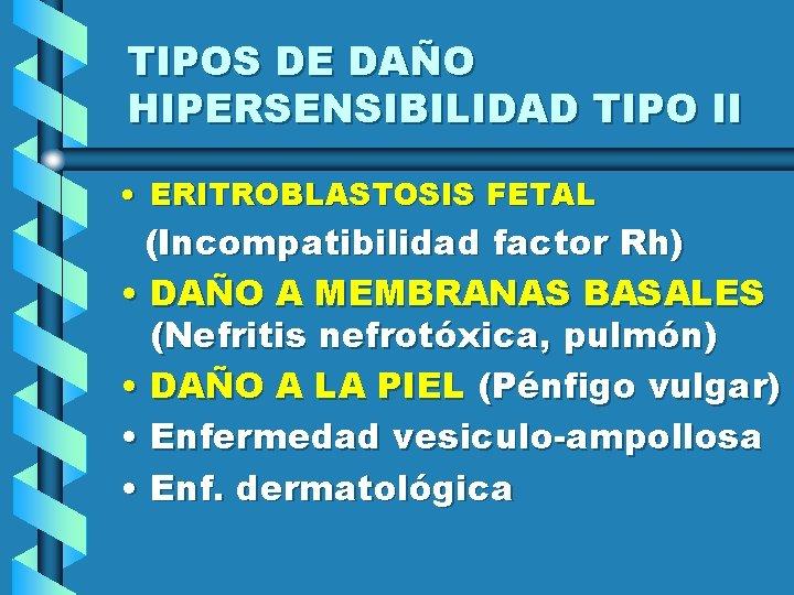 TIPOS DE DAÑO HIPERSENSIBILIDAD TIPO II • ERITROBLASTOSIS FETAL (Incompatibilidad factor Rh) • DAÑO