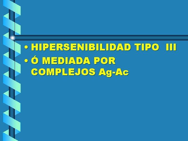 • HIPERSENIBILIDAD TIPO III • Ó MEDIADA POR COMPLEJOS Ag-Ac