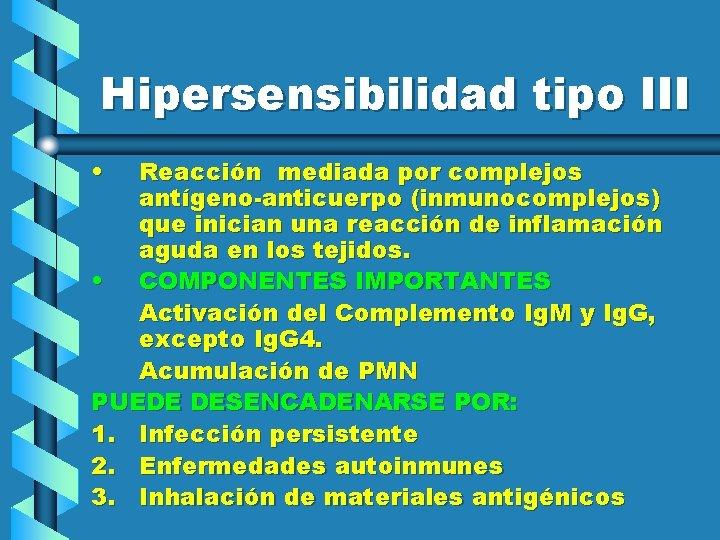 Hipersensibilidad tipo III • Reacción mediada por complejos antígeno-anticuerpo (inmunocomplejos) que inician una reacción