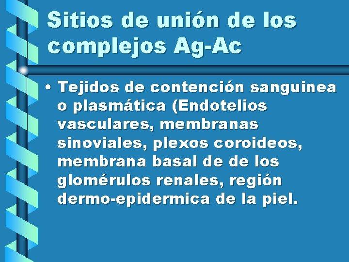 Sitios de unión de los complejos Ag-Ac • Tejidos de contención sanguinea o plasmática