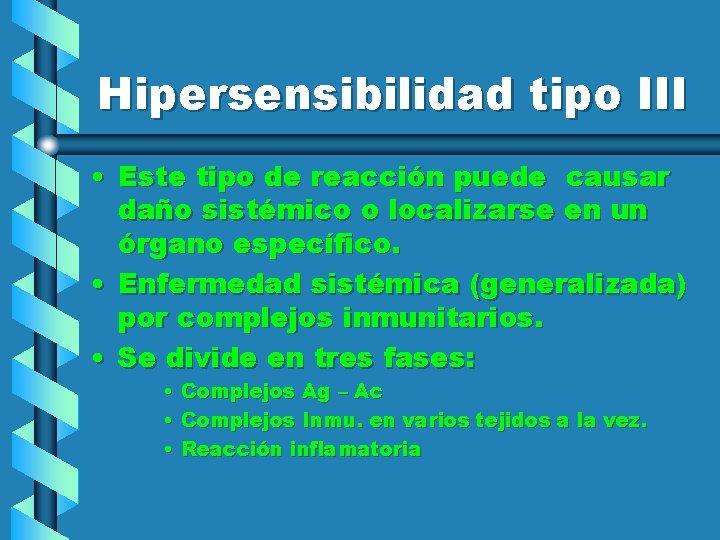 Hipersensibilidad tipo III • Este tipo de reacción puede causar daño sistémico o localizarse