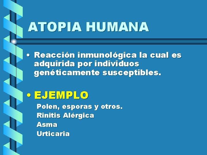 ATOPIA HUMANA • Reacción inmunológica la cual es adquirida por individuos genéticamente susceptibles. •