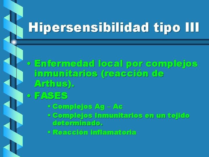 Hipersensibilidad tipo III • Enfermedad local por complejos inmunitarios (reacción de Arthus). • FASES