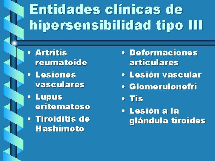 Entidades clínicas de hipersensibilidad tipo III • Artritis reumatoide • Lesiones vasculares • Lupus