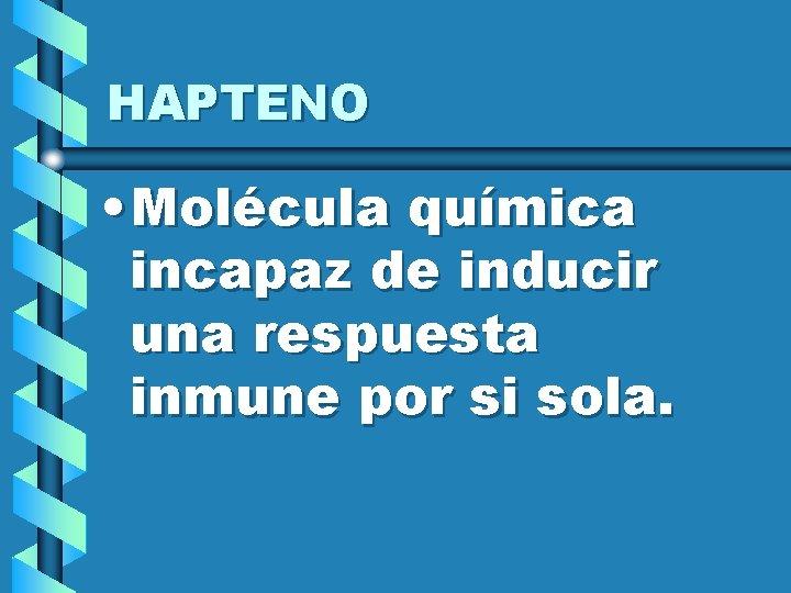 HAPTENO • Molécula química incapaz de inducir una respuesta inmune por si sola.
