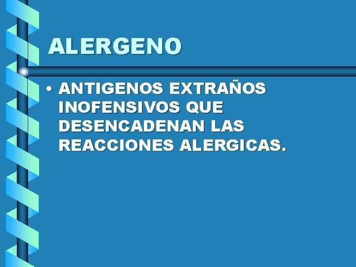 ALERGENO • ANTIGENOS EXTRAÑOS INOFENSIVOS QUE DESENCADENAN LAS REACCIONES ALERGICAS.