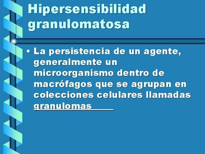 Hipersensibilidad granulomatosa • La persistencia de un agente, generalmente un microorganismo dentro de macrófagos