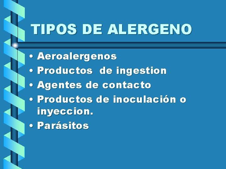 TIPOS DE ALERGENO • Aeroalergenos • Productos de ingestion • Agentes de contacto •