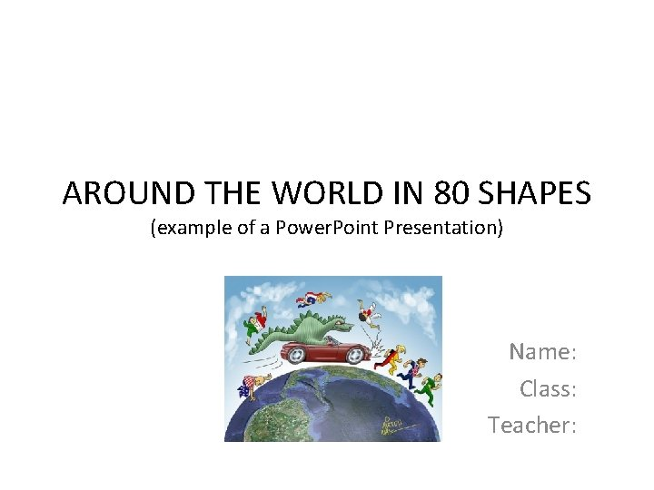 AROUND THE WORLD IN 80 SHAPES (example of a Power. Point Presentation) Name: Class: