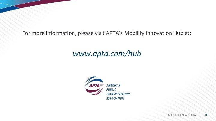 For more information, please visit APTA's Mobility Innovation Hub at: www. apta. com/hub PARTNERSHIPS
