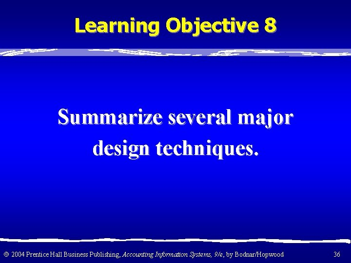 Learning Objective 8 Summarize several major design techniques. 2004 Prentice Hall Business Publishing, Accounting