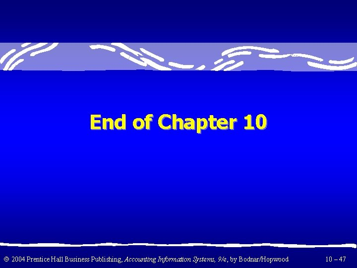 End of Chapter 10 2004 Prentice Hall Business Publishing, Accounting Information Systems, 9/e, by