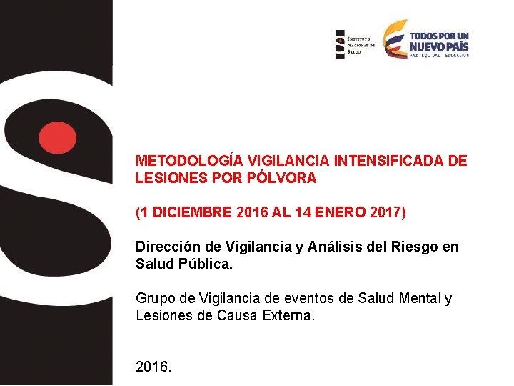 METODOLOGÍA VIGILANCIA INTENSIFICADA DE LESIONES POR PÓLVORA (1 DICIEMBRE 2016 AL 14 ENERO 2017)